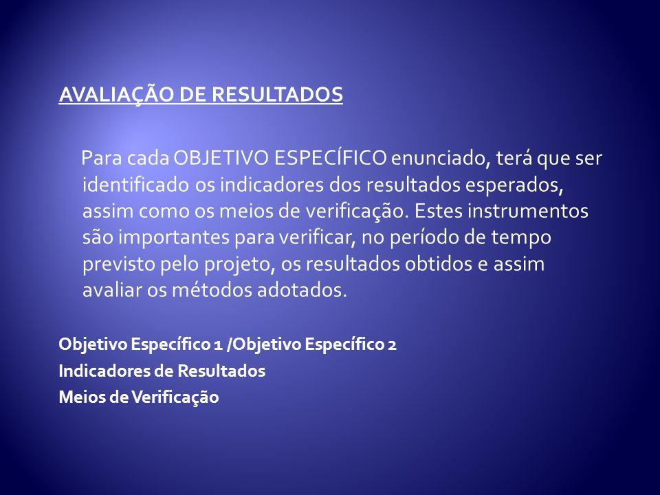 AVALIAÇÃO DE RESULTADOS Para cada OBJETIVO ESPECÍFICO enunciado, terá que ser identificado os indicadores dos resultados esperados, assim como os meios de verificação.