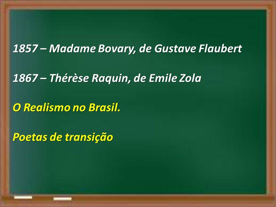 1857 – Madame Bovary, de Gustave Flaubert 1867 – Thérèse Raquin, de Emile Zola O Realismo no Brasil. Poetas de transição