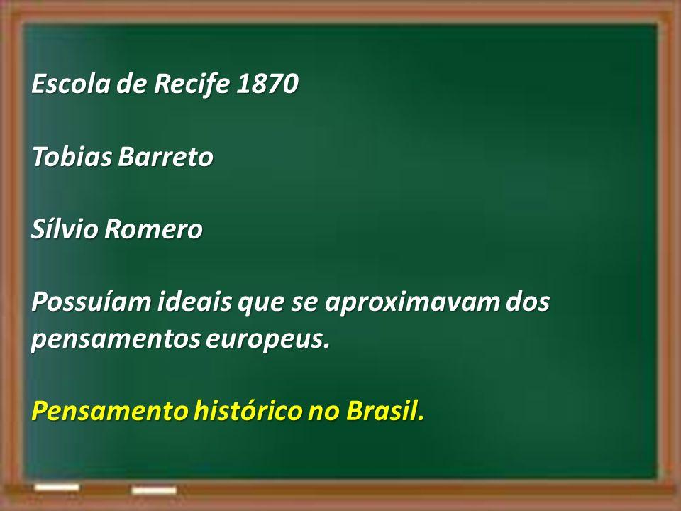 Escola de Recife 1870 Tobias Barreto Sílvio Romero Possuíam ideais que se aproximavam dos pensamentos europeus. Pensamento histórico no Brasil.