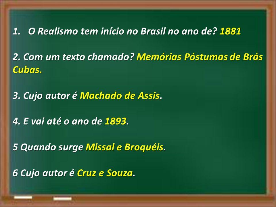1.O Realismo tem início no Brasil no ano de? 1881 2. Com um texto chamado? Memórias Póstumas de Brás Cubas. 3. Cujo autor é Machado de Assis. 4. E vai