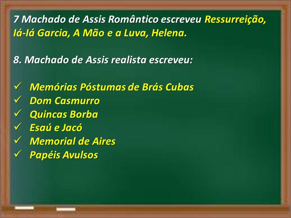 7 Machado de Assis Romântico escreveu Ressurreição, Iá-Iá Garcia, A Mão e a Luva, Helena. 8. Machado de Assis realista escreveu: Memórias Póstumas de