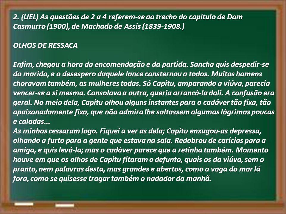 2. (UEL) As questões de 2 a 4 referem-se ao trecho do capítulo de Dom Casmurro (1900), de Machado de Assis (1839-1908.) OLHOS DE RESSACA Enfim, chegou