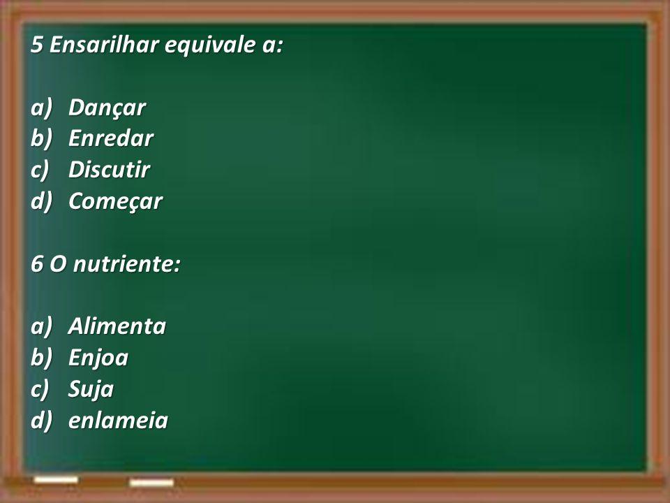5 Ensarilhar equivale a: a)Dançar b)Enredar c)Discutir d)Começar 6 O nutriente: a)Alimenta b)Enjoa c)Suja d)enlameia