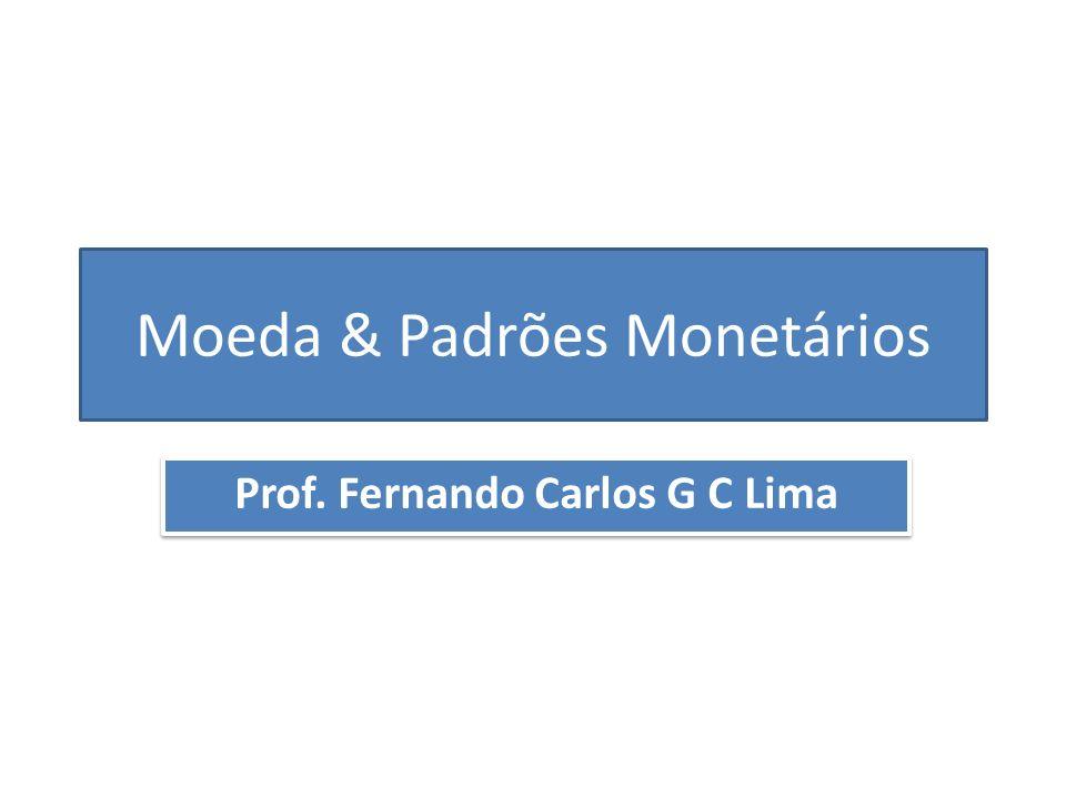 Moeda & Padrões Monetários Prof. Fernando Carlos G C Lima