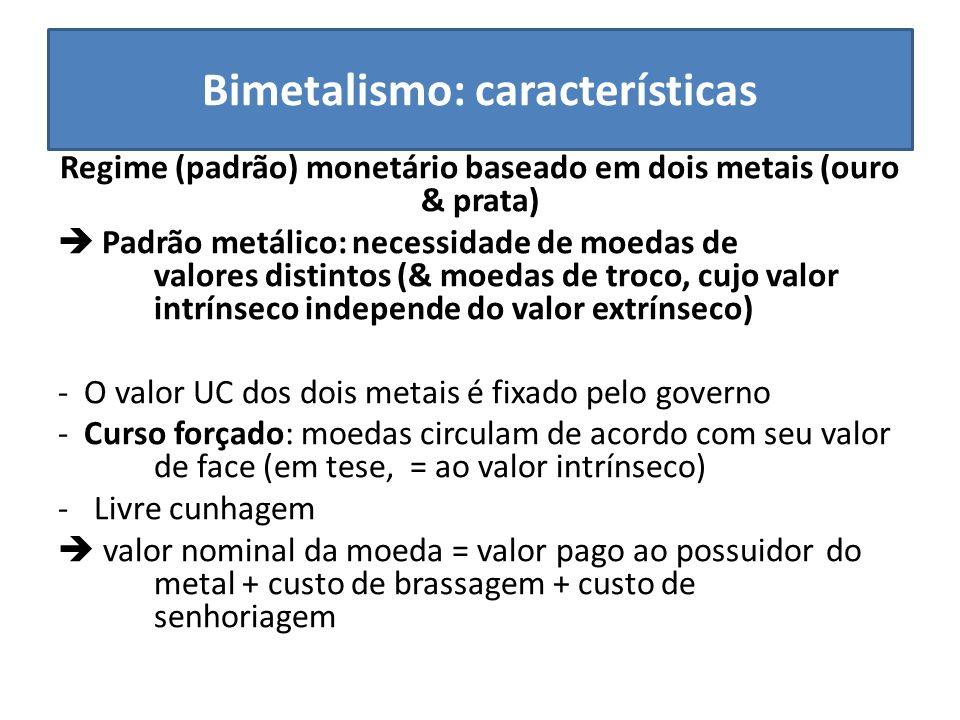 Bimetalismo: características Regime (padrão) monetário baseado em dois metais (ouro & prata) Padrão metálico: necessidade de moedas de valores distint
