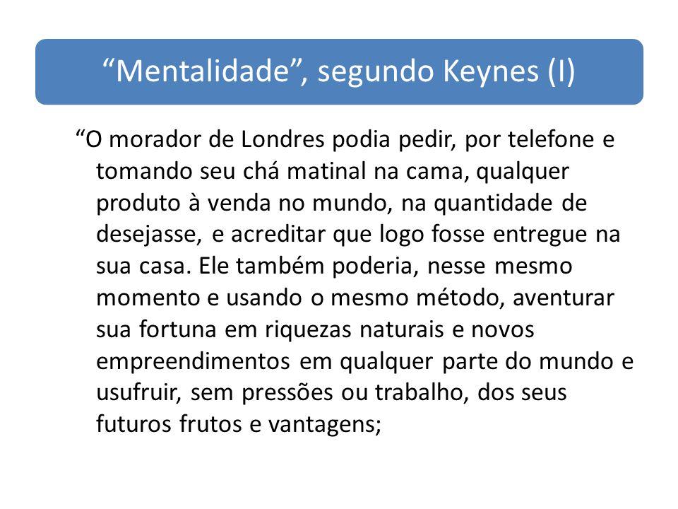 Mentalidade, segundo Keynes (I) O morador de Londres podia pedir, por telefone e tomando seu chá matinal na cama, qualquer produto à venda no mundo, n
