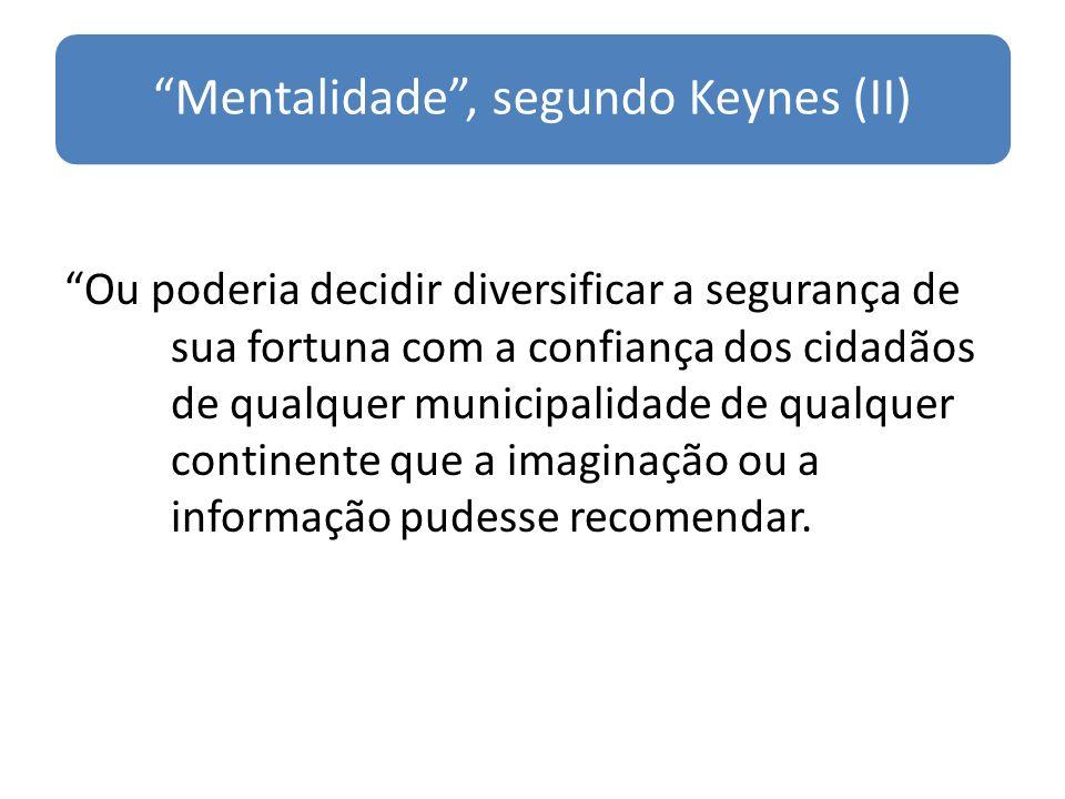 Mentalidade, segundo Keynes (II) Ou poderia decidir diversificar a segurança de sua fortuna com a confiança dos cidadãos de qualquer municipalidade de