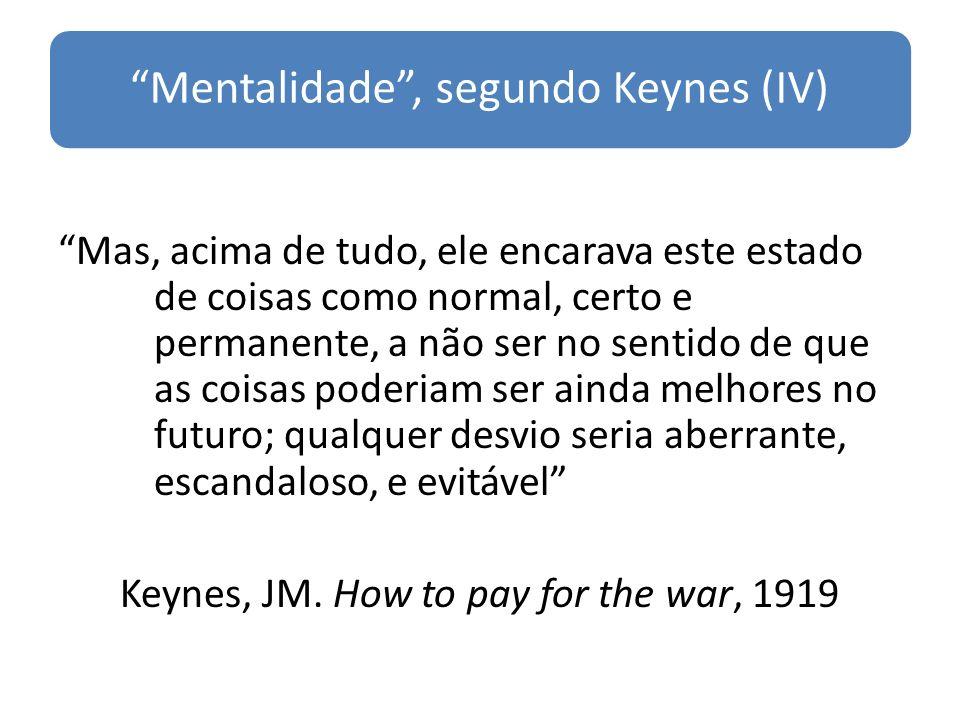 Mentalidade, segundo Keynes (IV) Mas, acima de tudo, ele encarava este estado de coisas como normal, certo e permanente, a não ser no sentido de que a