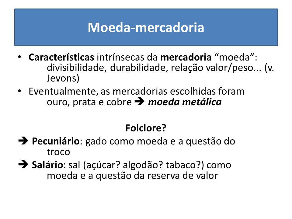 Moeda-mercadoria Características intrínsecas da mercadoria moeda: divisibilidade, durabilidade, relação valor/peso... (v. Jevons) Eventualmente, as me