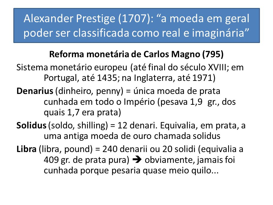 Alexander Prestige (1707): a moeda em geral poder ser classificada como real e imaginária Reforma monetária de Carlos Magno (795) Sistema monetário eu