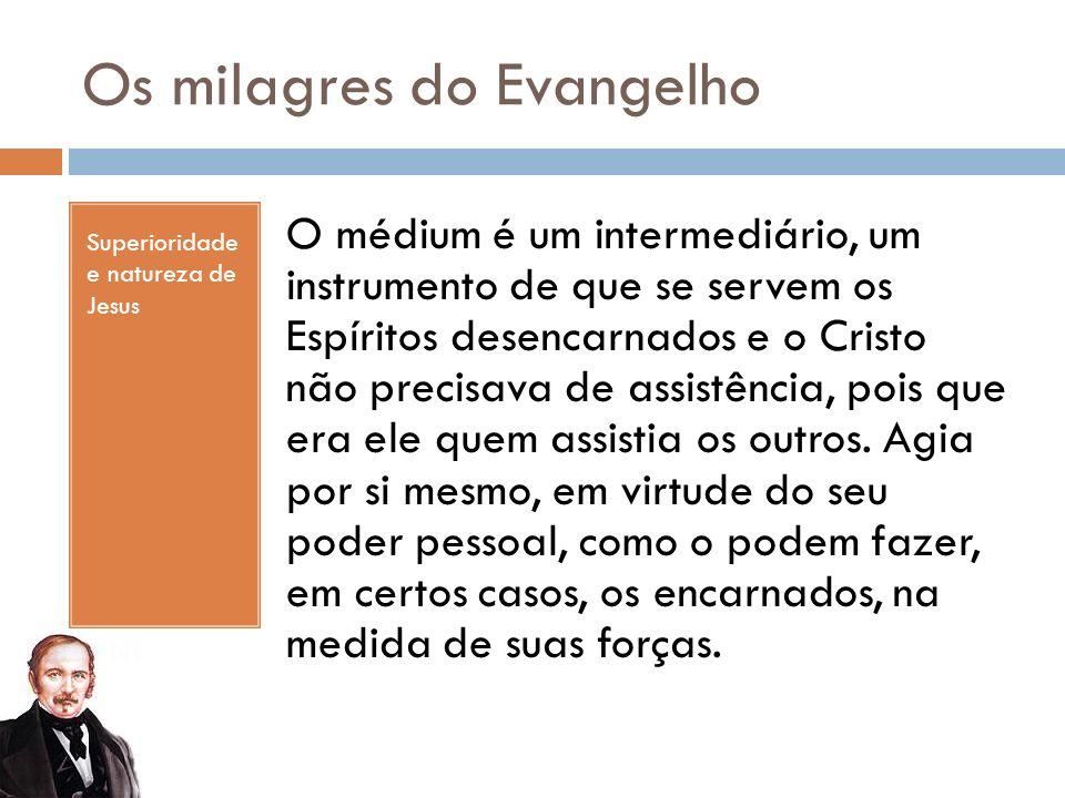 Os milagres do Evangelho Superioridade e natureza de Jesus O médium é um intermediário, um instrumento de que se servem os Espíritos desencarnados e o