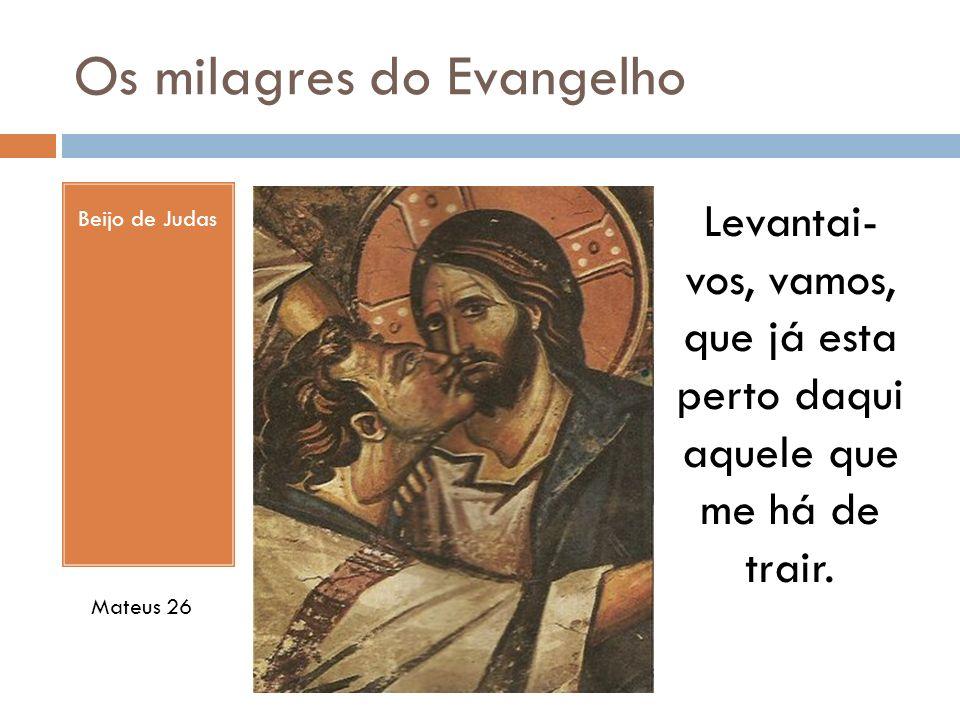 Os milagres do Evangelho Beijo de Judas Levantai- vos, vamos, que já esta perto daqui aquele que me há de trair. Mateus 26