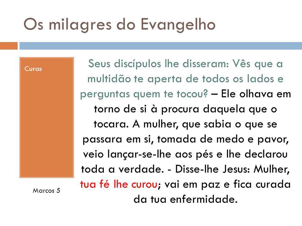 Os milagres do Evangelho Curas Seus discípulos lhe disseram: Vês que a multidão te aperta de todos os lados e perguntas quem te tocou? – Ele olhava em
