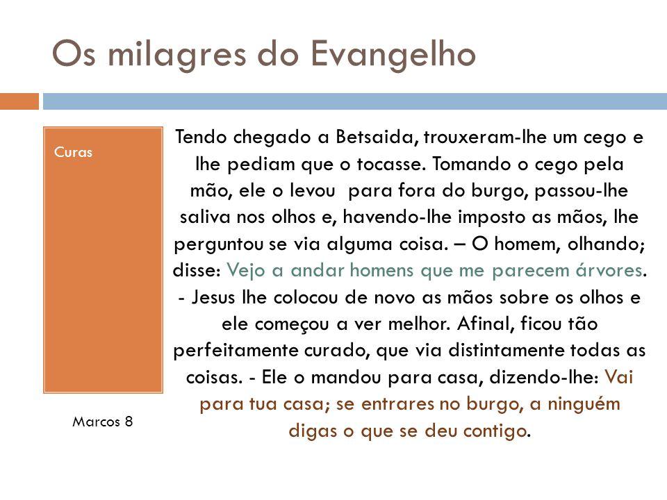 Os milagres do Evangelho Curas Tendo chegado a Betsaida, trouxeram-lhe um cego e lhe pediam que o tocasse. Tomando o cego pela mão, ele o levou para f