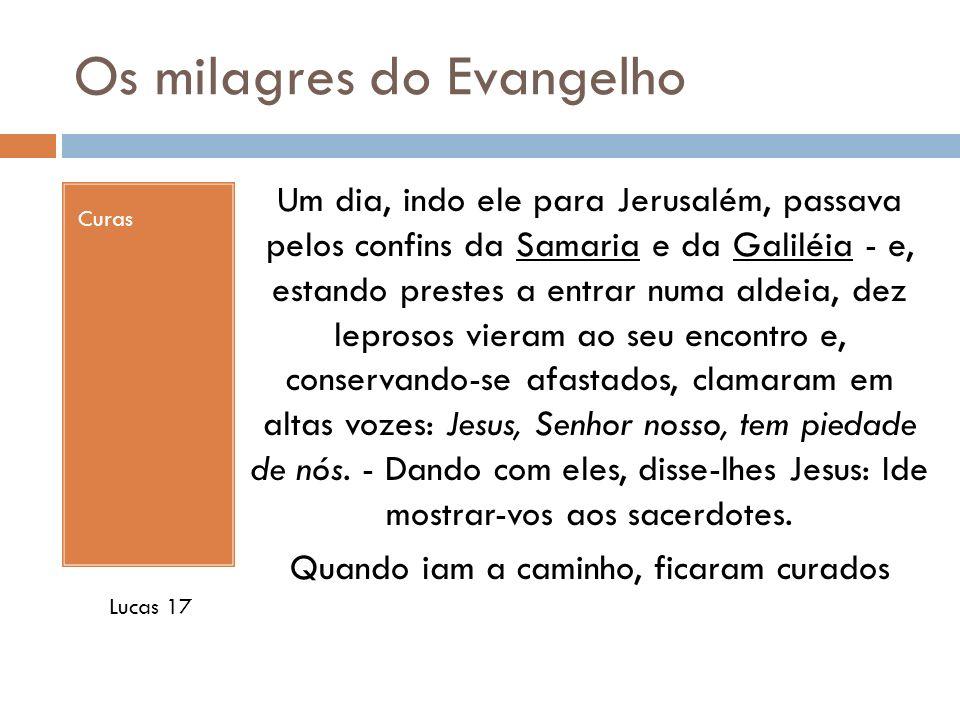Os milagres do Evangelho Curas Um dia, indo ele para Jerusalém, passava pelos confins da Samaria e da Galiléia - e, estando prestes a entrar numa alde