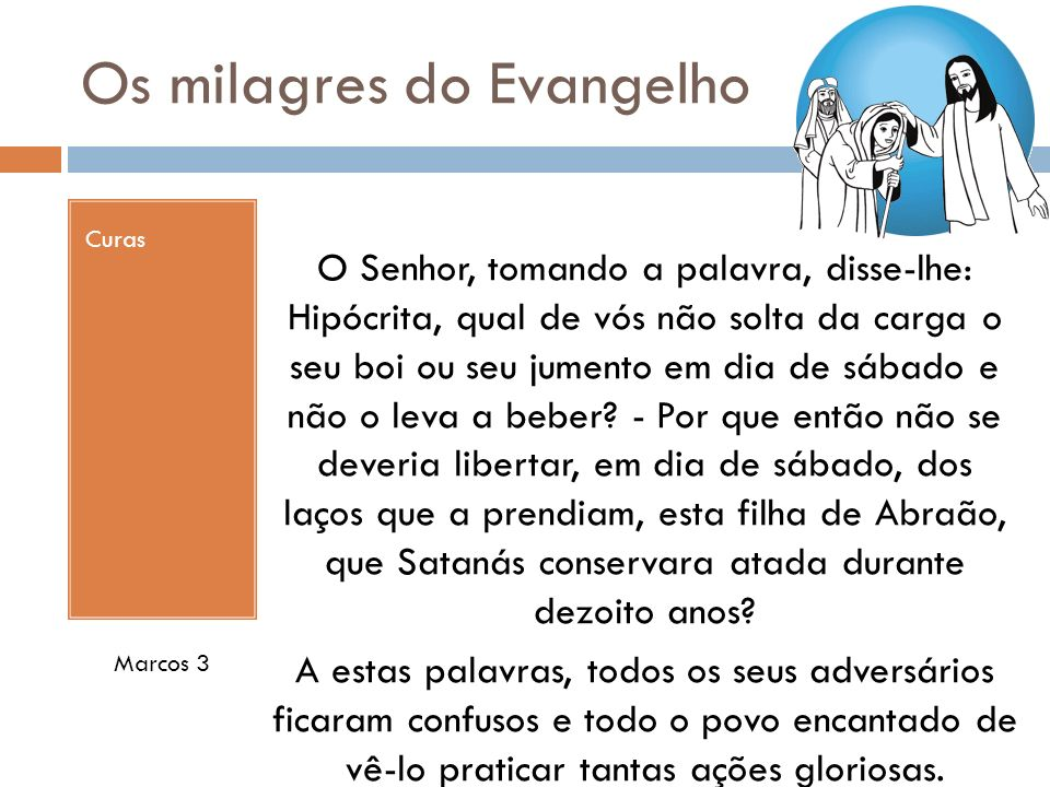 Os milagres do Evangelho Curas Marcos 3 O Senhor, tomando a palavra, disse-lhe: Hipócrita, qual de vós não solta da carga o seu boi ou seu jumento em dia de sábado e não o leva a beber.