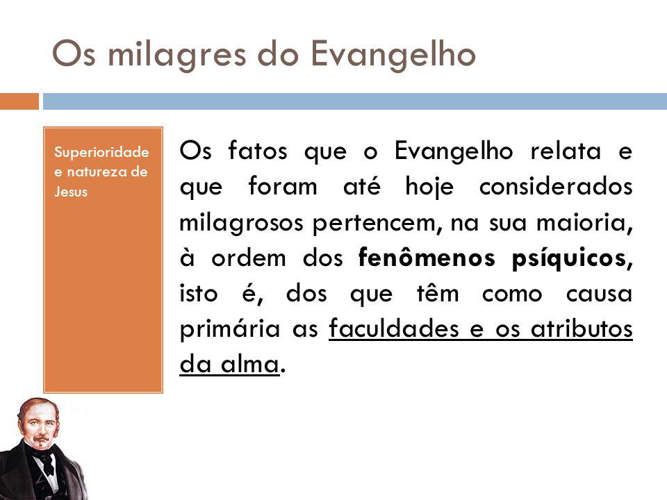 Os milagres do Evangelho Superioridade e natureza de Jesus Os fatos que o Evangelho relata e que foram até hoje considerados milagrosos pertencem, na