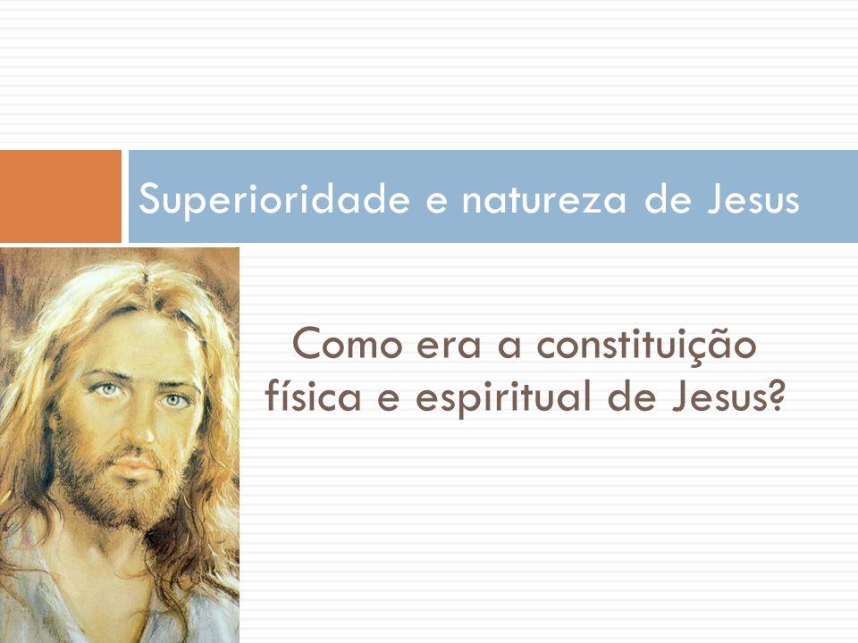 Como era a constituição física e espiritual de Jesus? Superioridade e natureza de Jesus