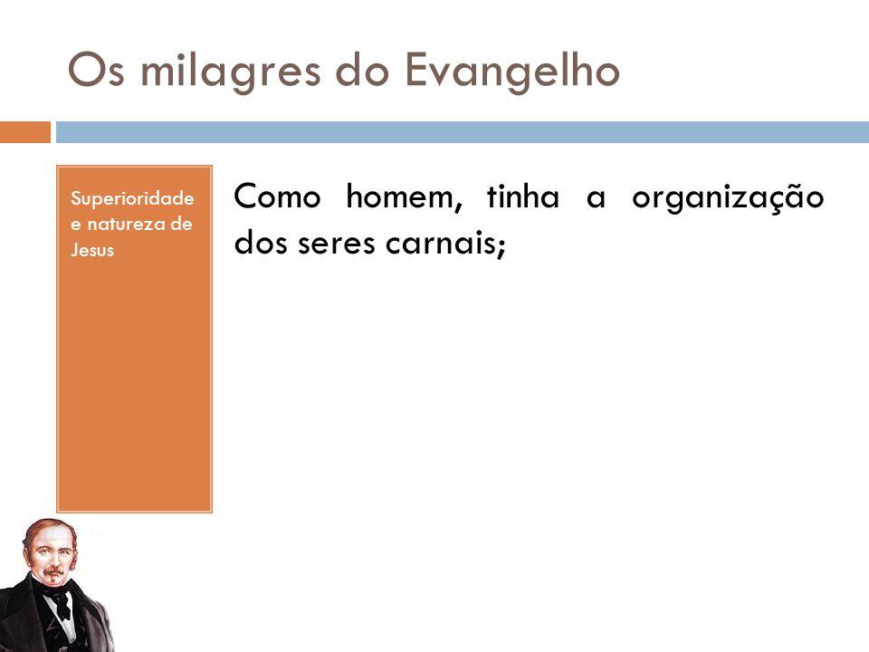 Os milagres do Evangelho Superioridade e natureza de Jesus Como homem, tinha a organização dos seres carnais;