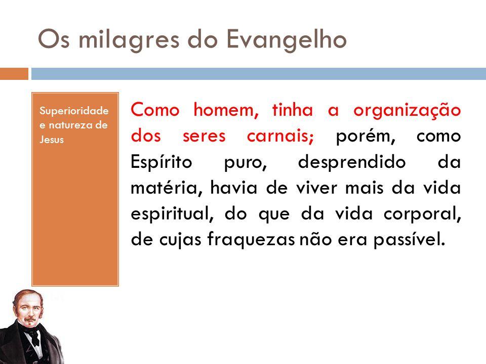 Os milagres do Evangelho Superioridade e natureza de Jesus Como homem, tinha a organização dos seres carnais; porém, como Espírito puro, desprendido d