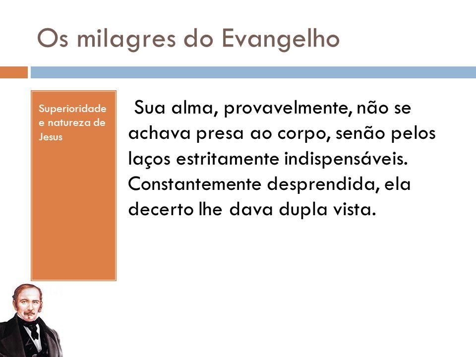 Os milagres do Evangelho Superioridade e natureza de Jesus Sua alma, provavelmente, não se achava presa ao corpo, senão pelos laços estritamente indispensáveis.