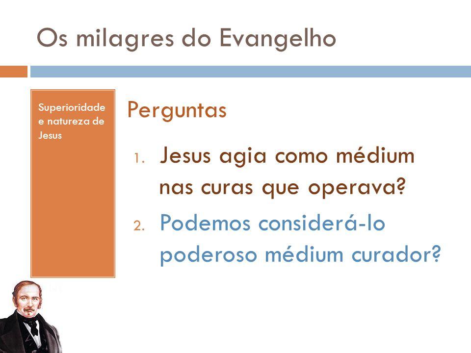 Os milagres do Evangelho Superioridade e natureza de Jesus Perguntas 1. Jesus agia como médium nas curas que operava? 2. Podemos considerá-lo poderoso