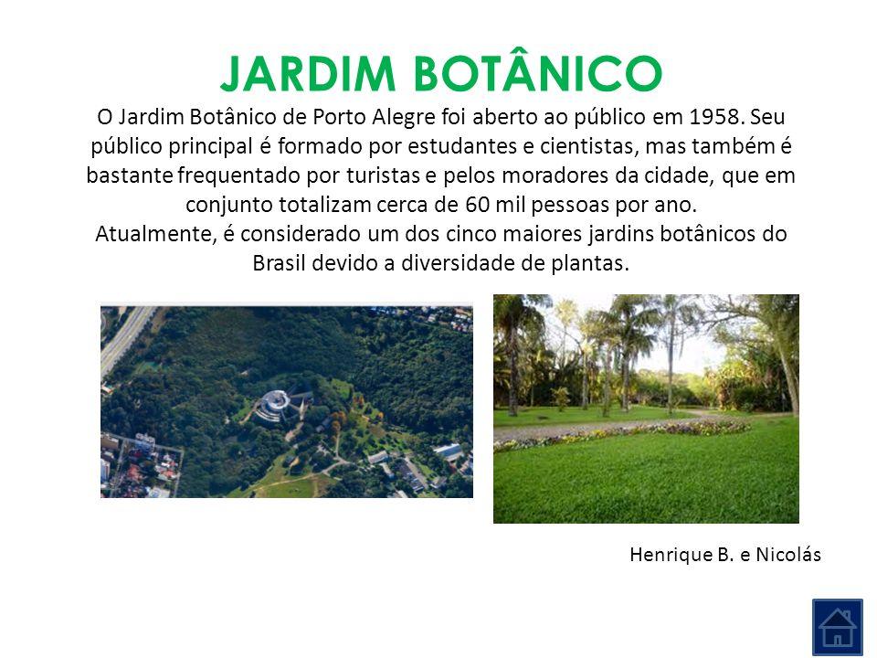 JARDIM BOTÂNICO O Jardim Botânico de Porto Alegre foi aberto ao público em 1958. Seu público principal é formado por estudantes e cientistas, mas tamb