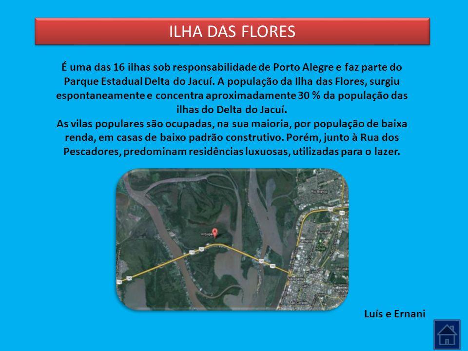 ILHA DAS FLORES Luís e Ernani É uma das 16 ilhas sob responsabilidade de Porto Alegre e faz parte do Parque Estadual Delta do Jacuí. A população da Il