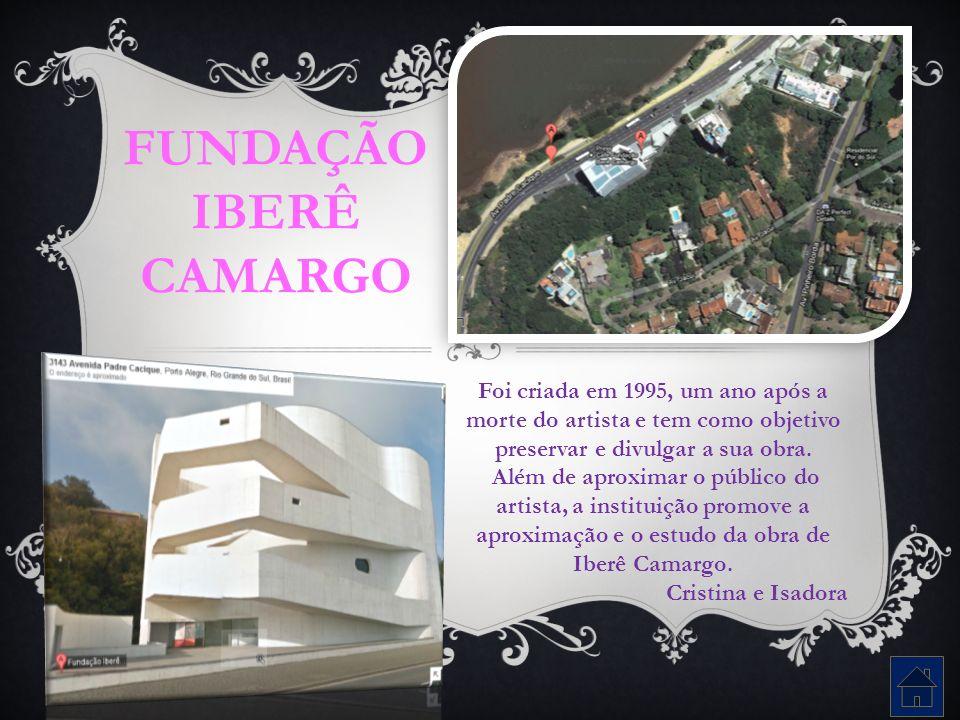 FUNDAÇÃO IBERÊ CAMARGO Foi criada em 1995, um ano após a morte do artista e tem como objetivo preservar e divulgar a sua obra. Além de aproximar o púb