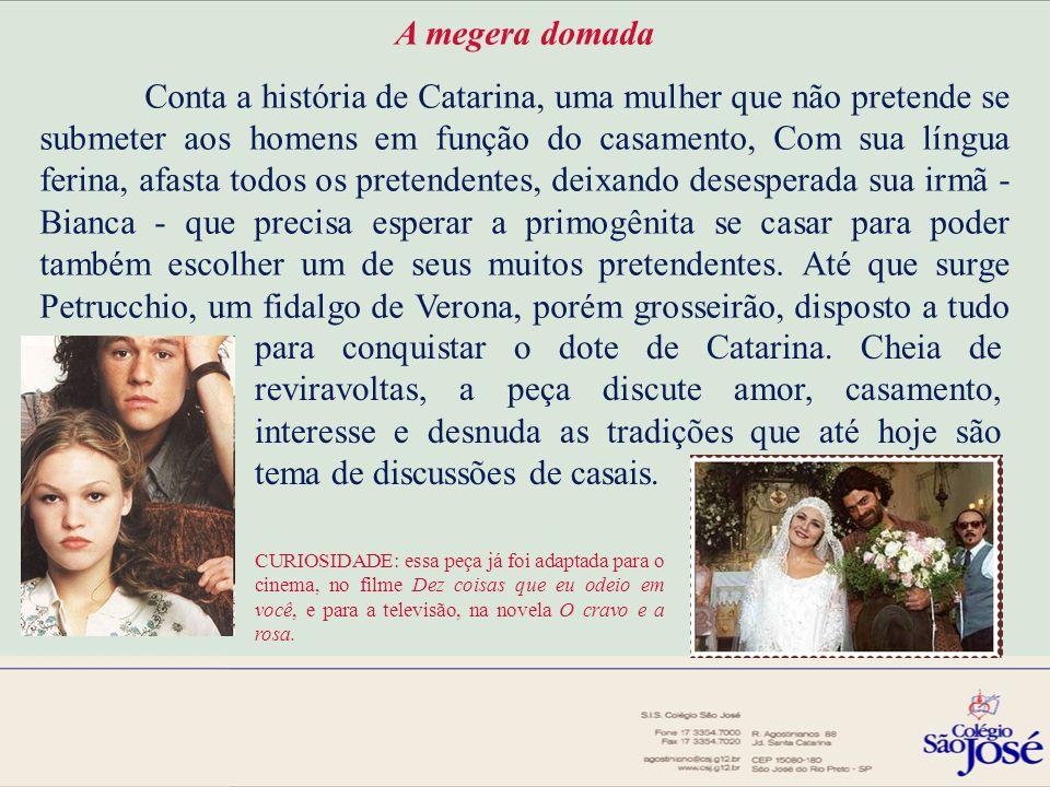 A megera domada Conta a história de Catarina, uma mulher que não pretende se submeter aos homens em função do casamento, Com sua língua ferina, afasta