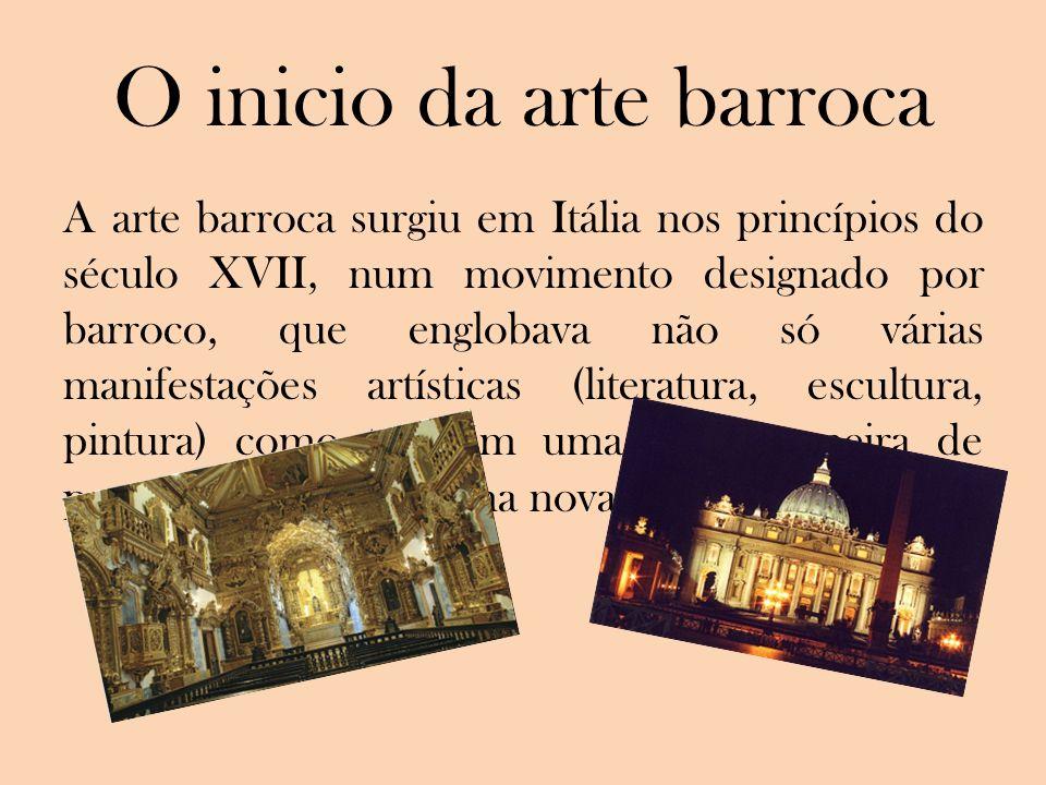 O inicio da arte barroca A arte barroca surgiu em Itália nos princípios do século XVII, num movimento designado por barroco, que englobava não só vári
