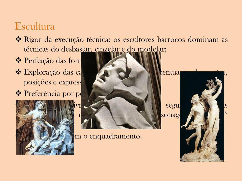 Escultura Rigor da execução técnica: os escultores barrocos dominam as técnicas do desbastar, cinzelar e do modelar; Perfeição das formas; Exploração