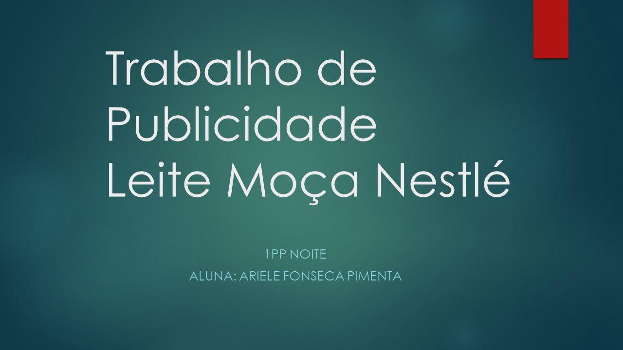 Trabalho de Publicidade Leite Moça Nestlé 1PP NOITE ALUNA: ARIELE FONSECA PIMENTA