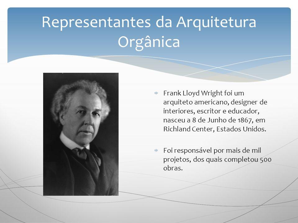 Representantes da Arquitetura Orgânica F rank Lloyd Wright foi um arquiteto americano, designer de interiores, escritor e educador, nasceu a 8 de Junho de 1867, em Richland Center, Estados Unidos.