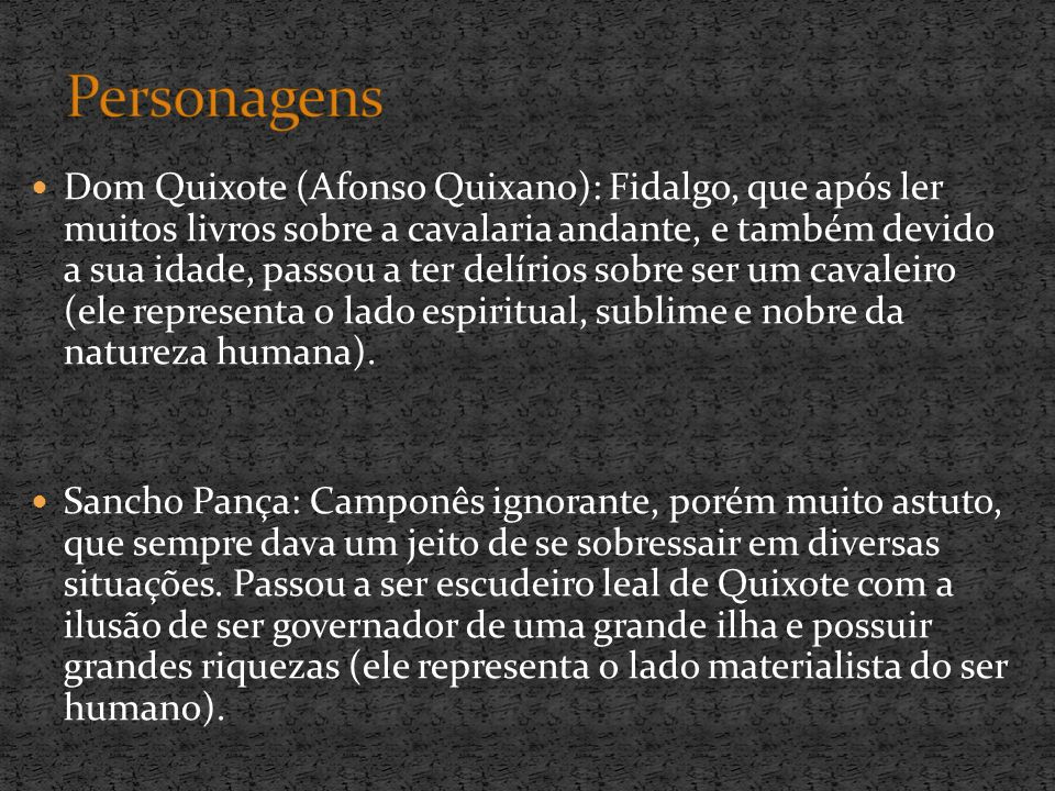 Dom Quixote (Afonso Quixano): Fidalgo, que após ler muitos livros sobre a cavalaria andante, e também devido a sua idade, passou a ter delírios sobre