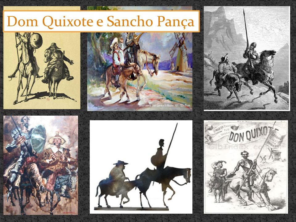 Rocinante: Um burro velho, magro e de aparência feia, mas que aos olhos de Dom Quixote virava um lindo alazão.