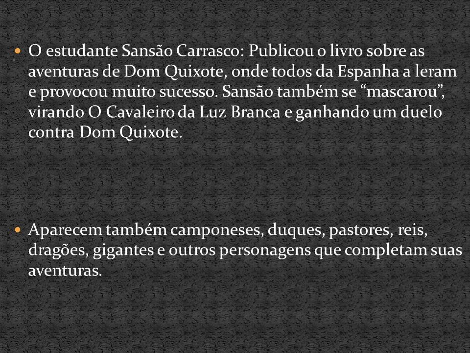 O estudante Sansão Carrasco: Publicou o livro sobre as aventuras de Dom Quixote, onde todos da Espanha a leram e provocou muito sucesso. Sansão também