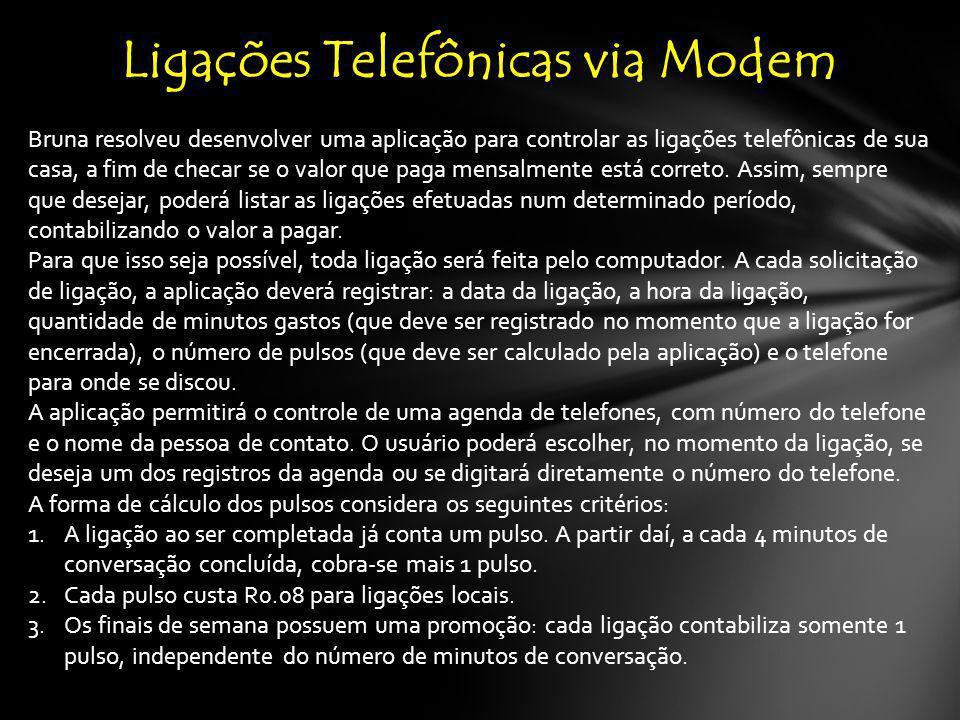 Ligações Telefônicas via Modem Bruna resolveu desenvolver uma aplicação para controlar as ligações telefônicas de sua casa, a fim de checar se o valor que paga mensalmente está correto.