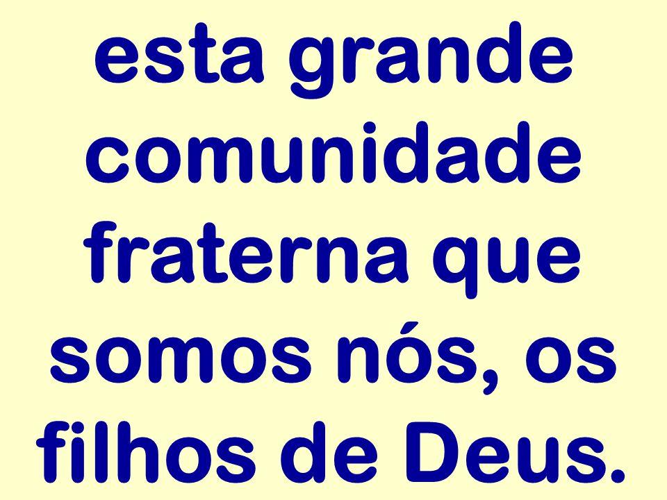 esta grande comunidade fraterna que somos nós, os filhos de Deus.