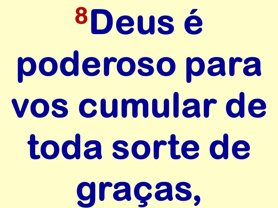 8 Deus é poderoso para vos cumular de toda sorte de graças,