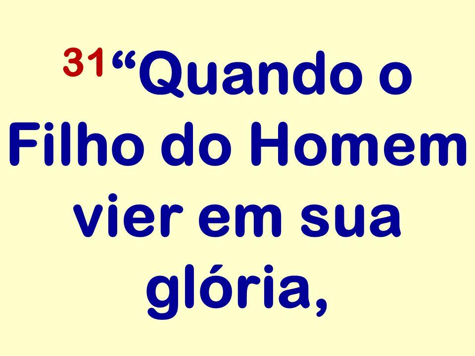 31 Quando o Filho do Homem vier em sua glória,