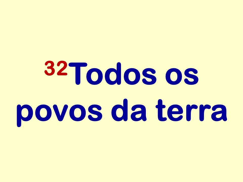 32 Todos os povos da terra