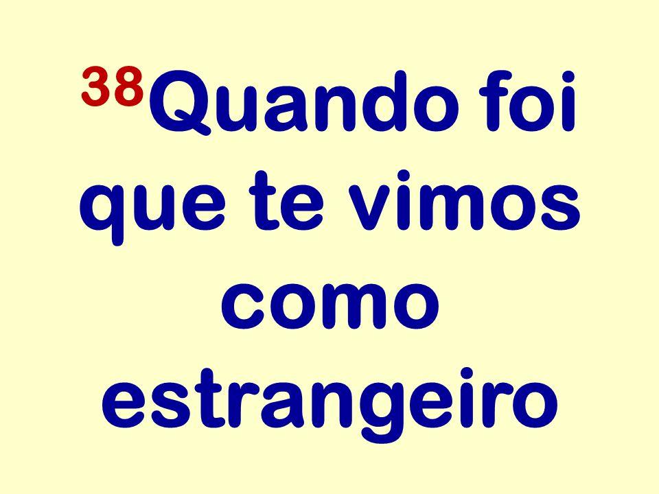 38 Quando foi que te vimos como estrangeiro