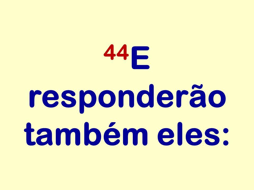 44 E responderão também eles: