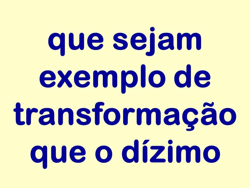 que sejam exemplo de transformação que o dízimo