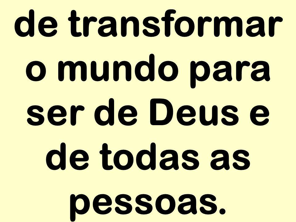 de transformar o mundo para ser de Deus e de todas as pessoas.