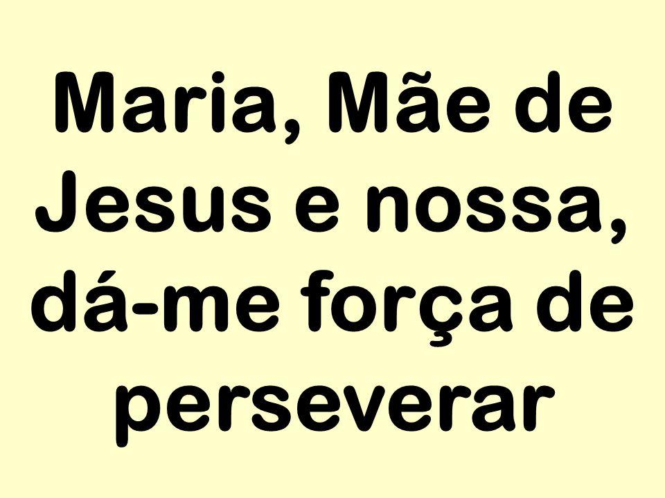 Maria, Mãe de Jesus e nossa, dá-me força de perseverar