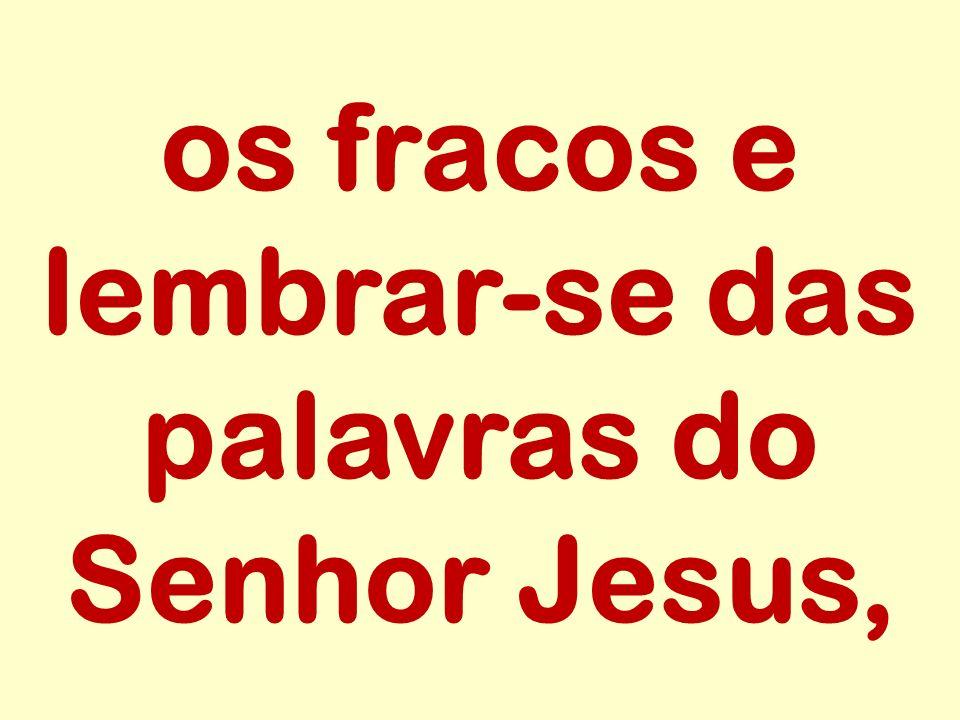os fracos e lembrar-se das palavras do Senhor Jesus,