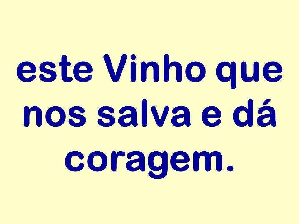 este Vinho que nos salva e dá coragem.