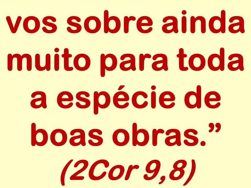 vos sobre ainda muito para toda a espécie de boas obras. (2Cor 9,8)